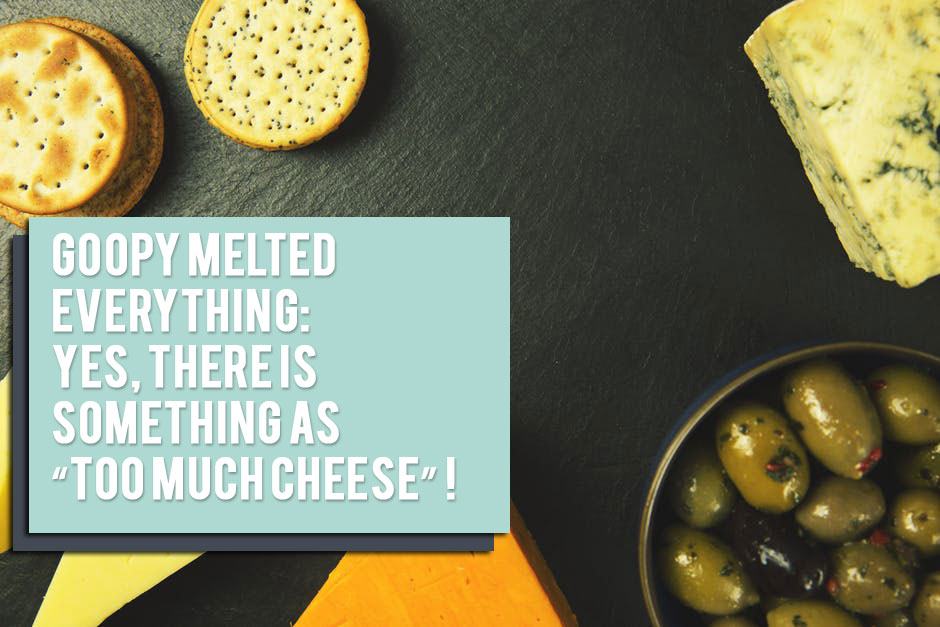 "Goopy Melted Everything: Yes, there is something as ""Too Much Cheese""!"
